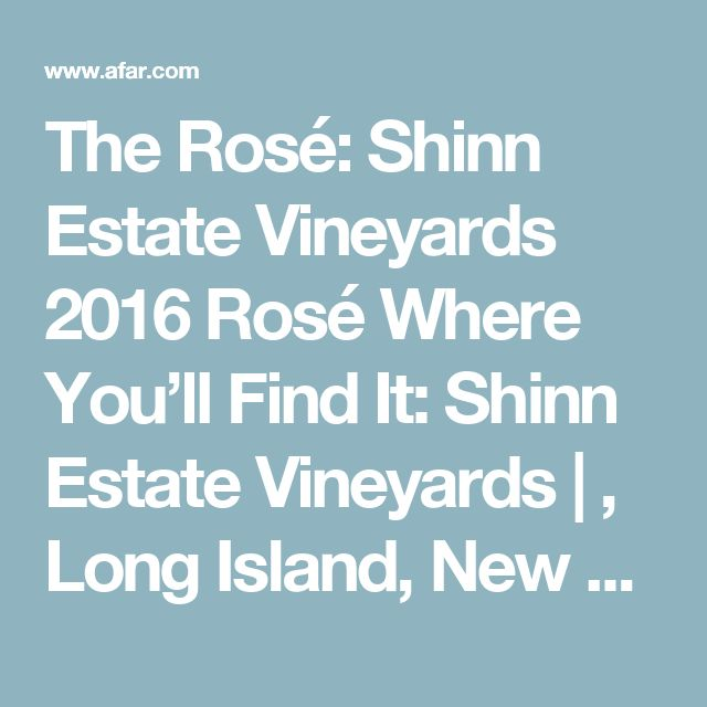 The Rosé: Shinn Estate Vineyards 2016 Rosé Where You'll Find It: Shinn Estate Vineyards |  , Long Island, New York Why You'll Love It:Shinn Estate Vineyards is a holistic, biodynamic, wind-and-solar-powered vineyard. Thanks to itscozy on-site farmhouse inn, you can (and should) extend your vine-to-glass tasting toa few nights' stay—trust us, the 2016 rosé is worth it.