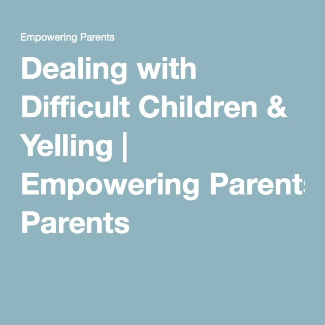 Dealing with Difficult Children & Yelling | Empowering Parents