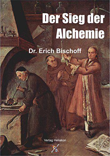 Der Sieg der Alchemie: Das wiederentdeckte Geheimnis, aus unedlen Metallen echtes Gold zu machen von Erich Bischoff