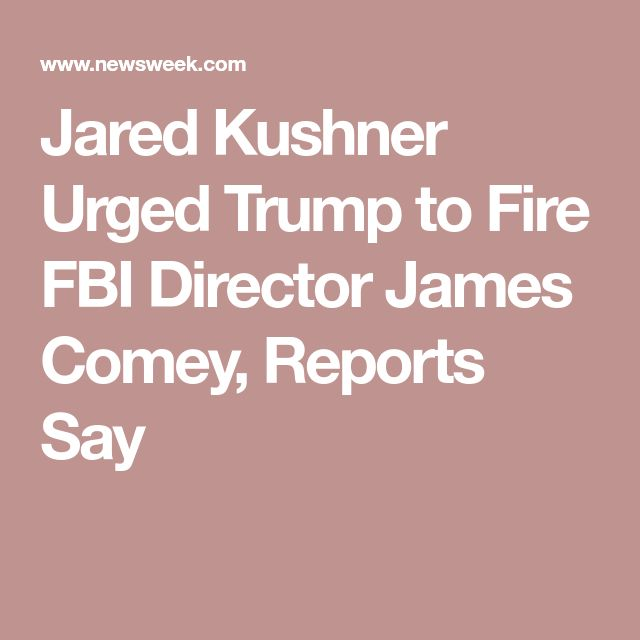 Jared Kushner Urged Trump to Fire FBI Director James Comey, Reports Say