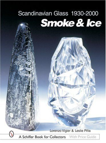 Scandinavian Glass 1930-2000: Smoke & Ice (Schiffer Book for Collectors with Price Guide) by Leslie A. Pina,