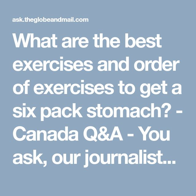 What are the best exercises and order of exercises to get a six pack stomach? - Canada Q&A - You ask, our journalists answer.