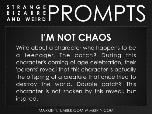 ✐ Daily Weird Prompt ✐I'm Not ChaosWrite about a character who happens to be a teenager. The catch? During this character's coming of age celebration, their 'parents' reveal that this character is actually the offspring of a creature that once tried to destroy the world. Double catch? This character is not shaken by this reveal, but inspired.Any work you create based off this prompt belongs to you, no sourcing is necessary though it would be really appreciated! And don't forget to tag…