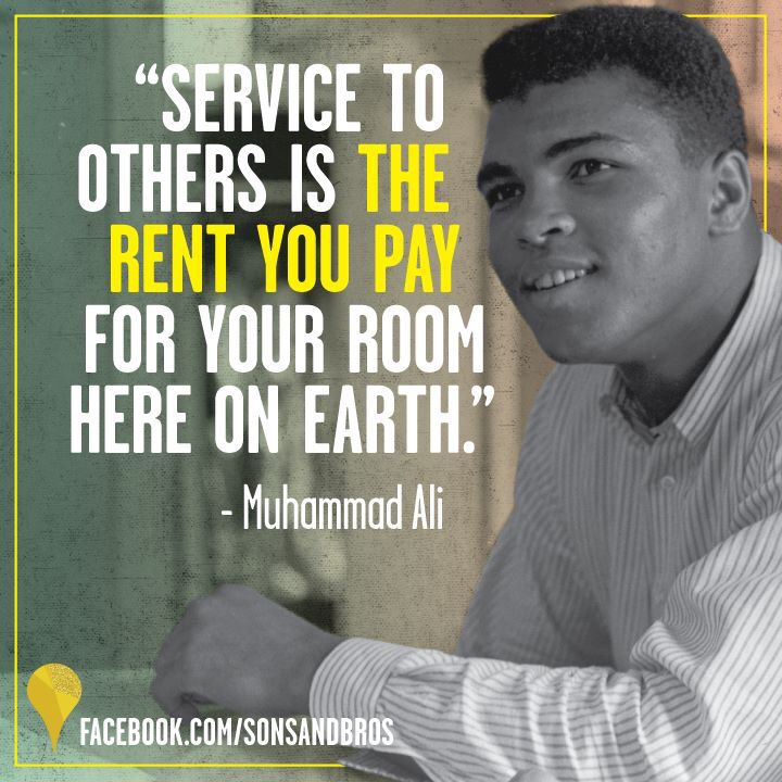 """Service to others is the rent you pay for room here on Earth."" - Muhammad Ali"