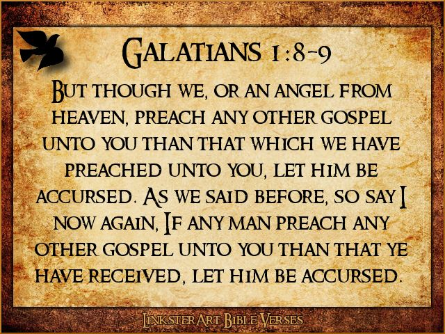 Galatians 1:9:  As we have already said, so now I say again: If anybody is preaching to you a gospel other than what you accepted, let him be eternally condemned!  http://www.biblegateway.com/passage/?search=gal%201:9&version=NIV1984