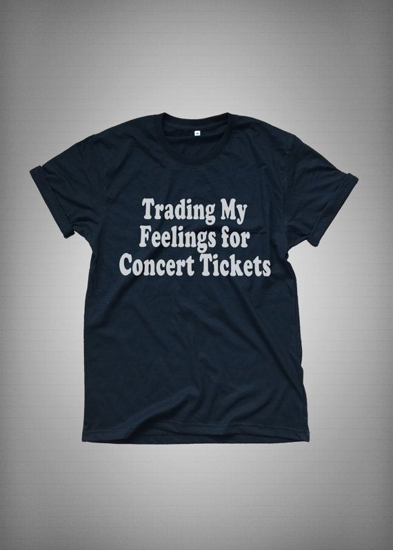 Trading my feelings for concert tickets • Sweatshirt • Clothes Casual Outift for • teens • movies • girls • women •. summer • fall • spring • winter • outfit ideas • hipster • dates • school • parties • Tumblr Teen Fashion Print Tee Shirt