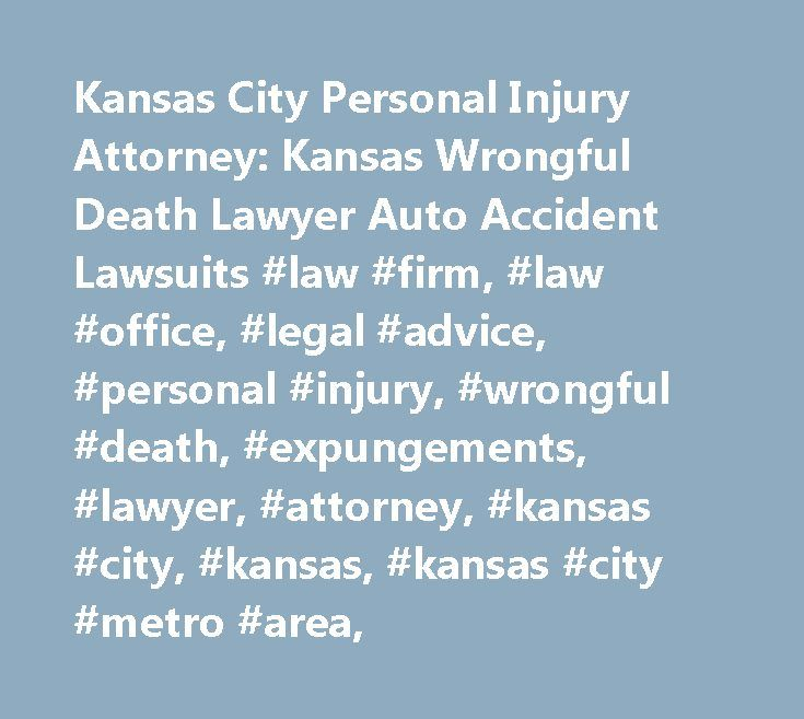 Kansas City Personal Injury Attorney: Kansas Wrongful Death Lawyer Auto Accident Lawsuits #law #firm, #law #office, #legal #advice, #personal #injury, #wrongful #death, #expungements, #lawyer, #attorney, #kansas #city, #kansas, #kansas #city #metro #area, http://eritrea.remmont.com/kansas-city-personal-injury-attorney-kansas-wrongful-death-lawyer-auto-accident-lawsuits-law-firm-law-office-legal-advice-personal-injury-wrongful-death-expungements-lawyer-attorn/  # Kansas City Kansas Attorney…