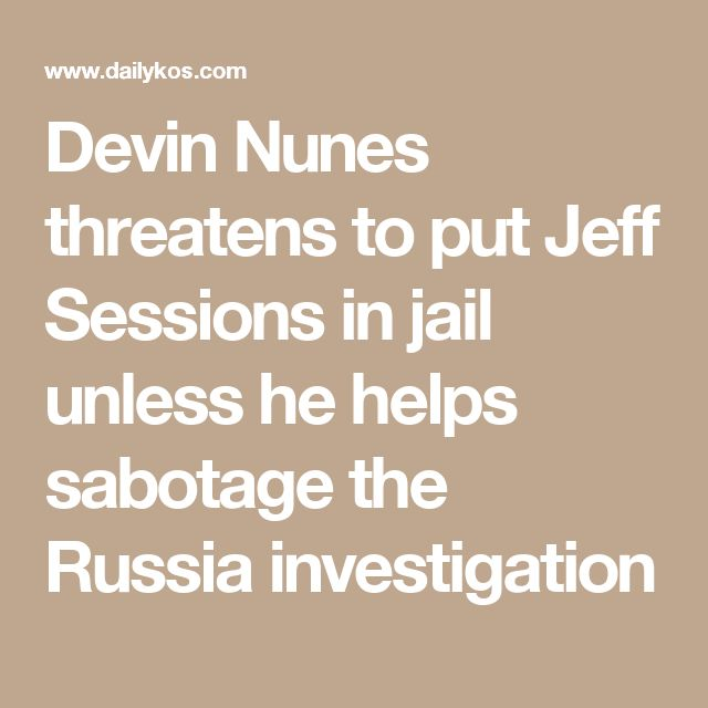 Devin Nunes threatens to put Jeff Sessions in jail unless he helps sabotage the Russia investigation
