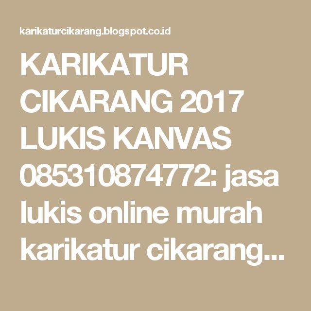 KARIKATUR CIKARANG 2017 LUKIS KANVAS 085310874772: jasa lukis online murah karikatur cikarang cibitung