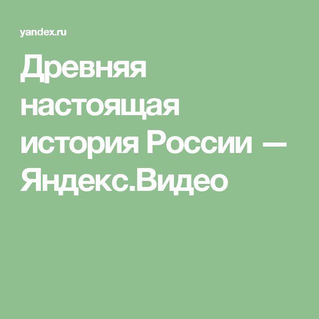 Древняя настоящая история России — Яндекс.Видео