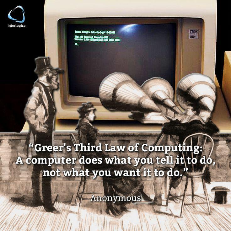 """""""Terza legge di Greer: un programma per computer fa quello che gli dici, non quello che vuoi.""""   Anonimo #geek #quote #nerd Interlogica: Persone, Idee e Sistemi Software per il Business"""