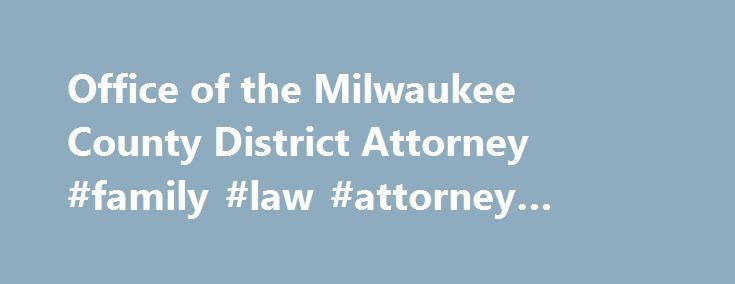 Office of the Milwaukee County District Attorney #family #law #attorney #milwaukee http://cameroon.nef2.com/office-of-the-milwaukee-county-district-attorney-family-law-attorney-milwaukee/  # The District Attorney of Milwaukee County is assisted directly by five deputy district attorneys. In addition, the legal staff is composed of approximately 120 assistant district attorneys, all of whom represent the State of Wisconsin in Milwaukee County Circuit Court, generally in connection with…