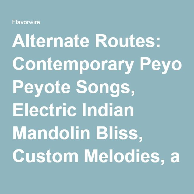Alternate Routes: Contemporary Peyote Songs, Electric Indian Mandolin Bliss, Custom Melodies, a Synth Oddity, & Recent Yo La Tengo Jams – Flavorwire