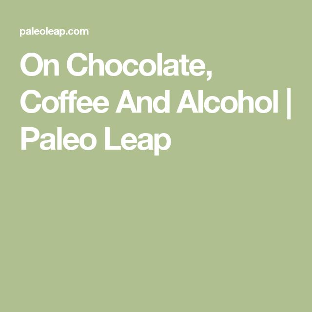 On Chocolate, Coffee And Alcohol | Paleo Leap