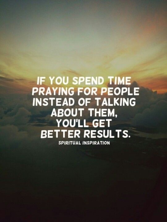 "Prayer Quote ~ ""If you spend time praying for people instead of talking about them, you'll get better results."""