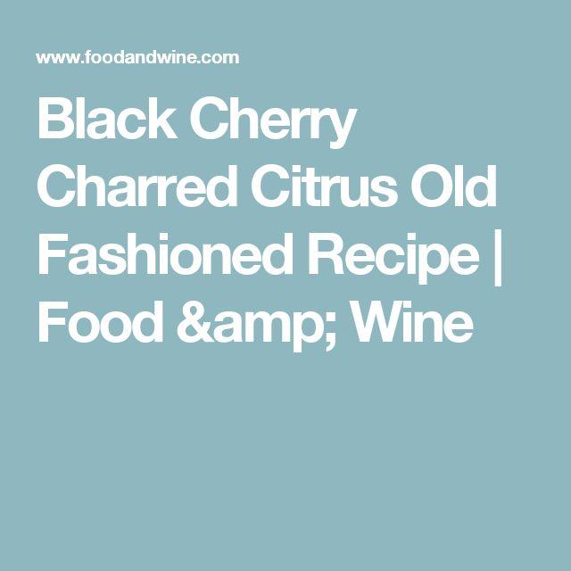 Black Cherry Charred Citrus Old Fashioned Recipe    Food & Wine