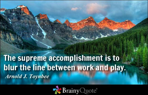 The supreme accomplishment is to blur the line between work and play. - Arnold J. Toynbee