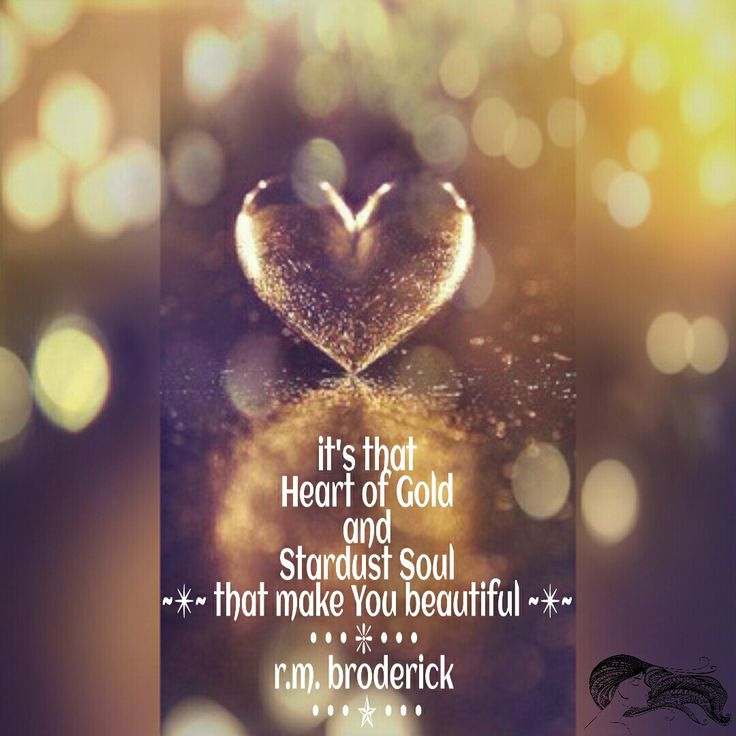 it's that Heart of Gold and Stardust Soul that make You beautiful ~✴~ r.m. broderick ༺✯༻