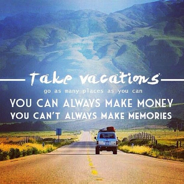 """""""Take Vacations. Go as many places as you can. You can always make money. You can't always make memories"""""""
