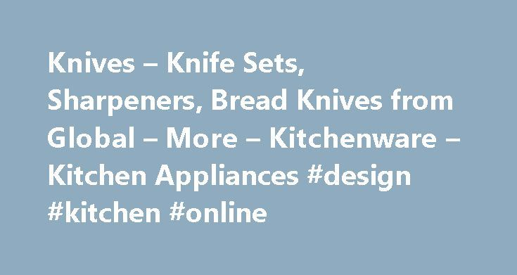 Knives – Knife Sets, Sharpeners, Bread Knives from Global – More – Kitchenware – Kitchen Appliances #design #kitchen #online http://kitchen.remmont.com/knives-knife-sets-sharpeners-bread-knives-from-global-more-kitchenware-kitchen-appliances-design-kitchen-online/  #kitchen knife set # Knives Knife Blocks Perfect carving, cutting and slicing with the great range of knives to buy online Knives have come a long way since the only choice of specialist knives was steak or bread. Today you can…