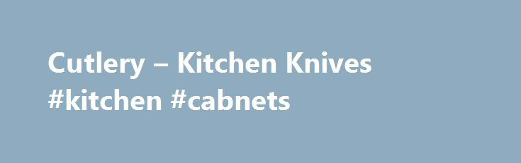 Cutlery – Kitchen Knives #kitchen #cabnets http://kitchen.remmont.com/cutlery-kitchen-knives-kitchen-cabnets/  #kitchen knife # Cutlery Sale Offers Cutlery From carving knives to kitchen shears, you'll find what you're looking for in our wide selection of cutlery. Quality name brands from around the world give you the assurance of long-lasting cutting tools. Choose KitchenAid from the US, Germany's renowned Wüsthof knives, the 700-year history of Kikuichi knives...