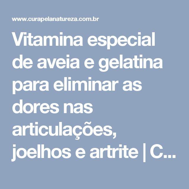 Vitamina especial de aveia e gelatina para eliminar as dores nas articulações, joelhos e artrite | Cura pela Natureza