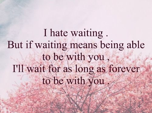 """I hate waiting. But if waiting means being able to be with you, I'll wait for as long as forever to be with you"""