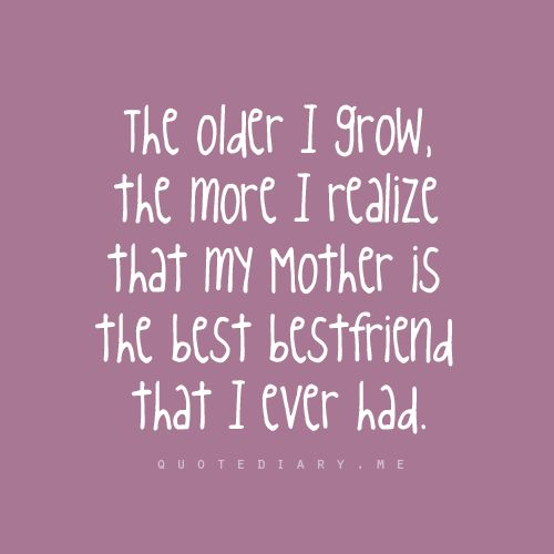 The Older I Grow The More I Relize That My Mother Is The Best Freind