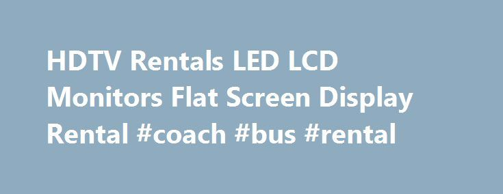 HDTV Rentals LED LCD Monitors Flat Screen Display Rental #coach #bus #rental http://nef2.com/hdtv-rentals-led-lcd-monitors-flat-screen-display-rental-coach-bus-rental/  #tv rental # Computer Rentals Laptop Rental Audio Visual Rentals Monitor Rental HDTV Rental Projector Rental Rent Printers Office Equipment Accessories Tradeshows