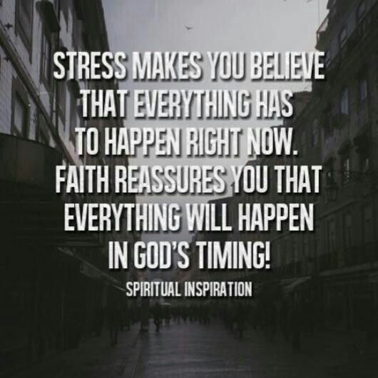 Stress makes you believe that everything has to happen right now. Faith reassures us that everything will happen in God's timing!