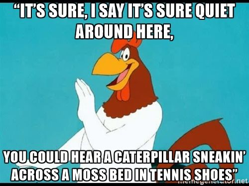 "Foghorn Leghorn rhetorical - ""It's sure, I say it's sure quiet around here,  you could hear a caterpillar sneakin' across a moss bed in tennis shoes"""