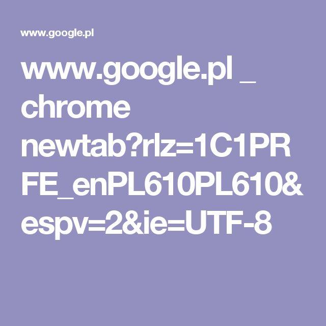 www.google.pl _ chrome newtab?rlz=1C1PRFE_enPL610PL610&espv=2&ie=UTF-8