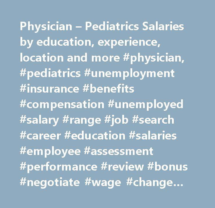 Physician – Pediatrics Salaries by education, experience, location and more #physician, #pediatrics #unemployment #insurance #benefits #compensation #unemployed #salary #range #job #search #career #education #salaries #employee #assessment #performance #review #bonus #negotiate #wage #change #advice #california #new #york #jersey #texas #illinois #florida…
