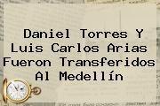 http://tecnoautos.com/wp-content/uploads/imagenes/tendencias/thumbs/daniel-torres-y-luis-carlos-arias-fueron-transferidos-al-medellin.jpg Gol Caracol. Daniel Torres y Luis Carlos Arias fueron transferidos al Medellín, Enlaces, Imágenes, Videos y Tweets - http://tecnoautos.com/actualidad/gol-caracol-daniel-torres-y-luis-carlos-arias-fueron-transferidos-al-medellin/