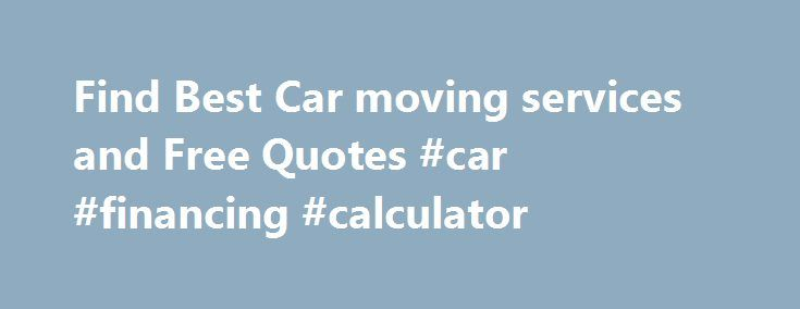 Find Best Car moving services and Free Quotes #car #financing #calculator http://usa.remmont.com/find-best-car-moving-services-and-free-quotes-car-financing-calculator/  #car movers # Comparing Moving Quotes Will Save You Money on Your Car Move! Whether you need to move vehicles from city to city or you're relocating or moving your vehicle from state to state – Carmoving.org has great auto transport solutions to go well with your needs. through the major customer-based moving truck rent…
