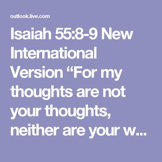 "Isaiah 55:8-9  New International Version    ""For my thoughts are not your thoughts, neither are your ways my ways,"" declares the Lord. ""As the heavens are higher than the earth, so are my ways higher than your ways and my thoughts than your thoughts.    Read at Bible Gateway  Read all of Isaiah 55"