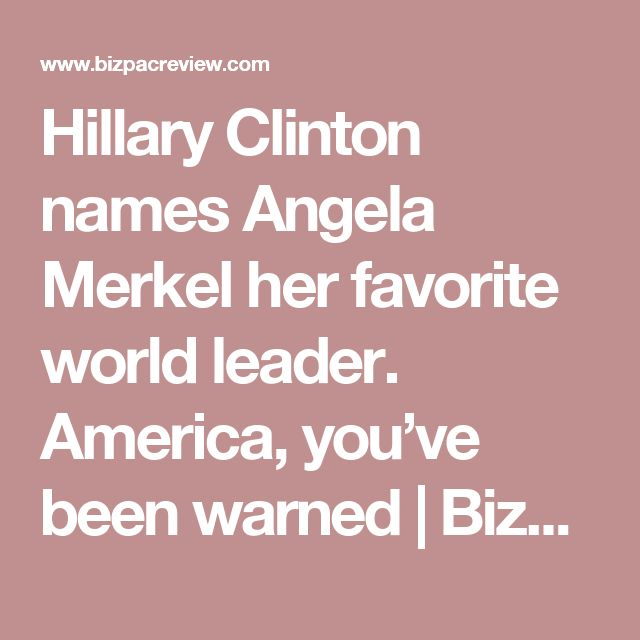 Hillary Clinton names Angela Merkel her favorite world leader. America, you've been warned | BizPac Review