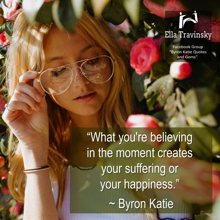 """""""What you're believing in the moment creates your suffering or your happiness."""" ~ Byron Katie"""