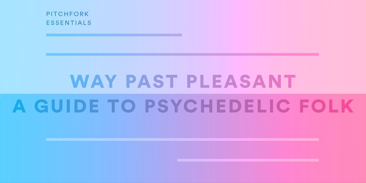 Way Past Pleasant: A Guide to Psychedelic Folk | Pitchfork