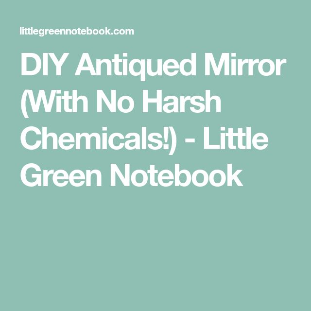 DIY Antiqued Mirror (With No Harsh Chemicals!) - Little Green Notebook