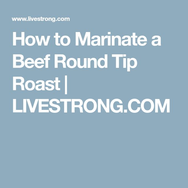How to Marinate a Beef Round Tip Roast | LIVESTRONG.COM