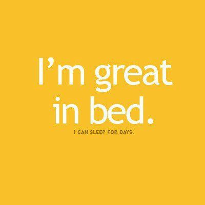 I'm great in bed!! Helloooo night shift!