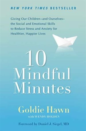 10 Mindful Minutes: Giving Our Children-and Ourselves-the Social And Emotional Skills To Reduce Stress And Anxiety For Healthier, Happy Lives