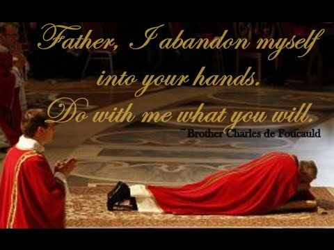Father, I abandon myself into your hands. Do with me what you will.~ Bro. Charles  de Foucauld http://www.rc.net/org/littlesisters/Export10.htm (Pope Francis prostrates himself at Good Friday Mass)