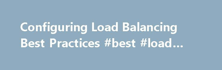 Configuring Load Balancing Best Practices #best #load #balancer http://washington.nef2.com/configuring-load-balancing-best-practices-best-load-balancer/  # Configuring Load Balancing Best Practices Description This article contains details for configuring a load balanced environment. The environment consists of the following components: a load balancer, client network, server network, database server, domain controller, DHCP server, and SWS servers and clients. The following subsections…