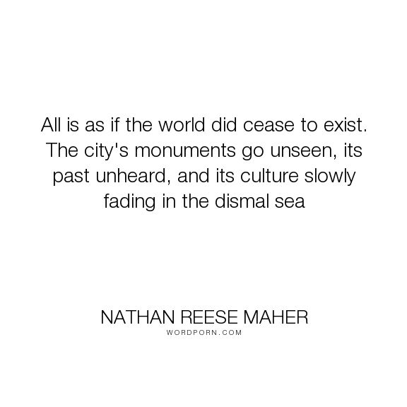 """Nathan Reese Maher - """"All is as if the world did cease to exist. The city's monuments go unseen, its past..."""". life, romance, death, dreams, music, sex, sacrifice, magic, shakespeare, science-fiction, poems, water, rain, ghosts, apocalypse, haunting, gothic, songs, damnation, empty, amnesia, abandoned, ships, waking, reflections, storms, piano, magick, count, greek-mythology, androids, carrack, cityisle, cityspire, desolate, emily-dickinson, fedora, haunts, horace-walpole, jazz, mannequins…"""