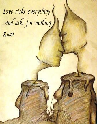 Love risks everything and asks for nothing. ~ Rumi
