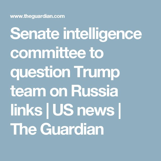 Senate intelligence committee to question Trump team on Russia links   US news   The Guardian