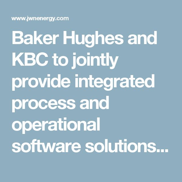 Baker Hughes and KBC to jointly provide integrated process and operational software solutions | Digital Oilfield | JWN Energy