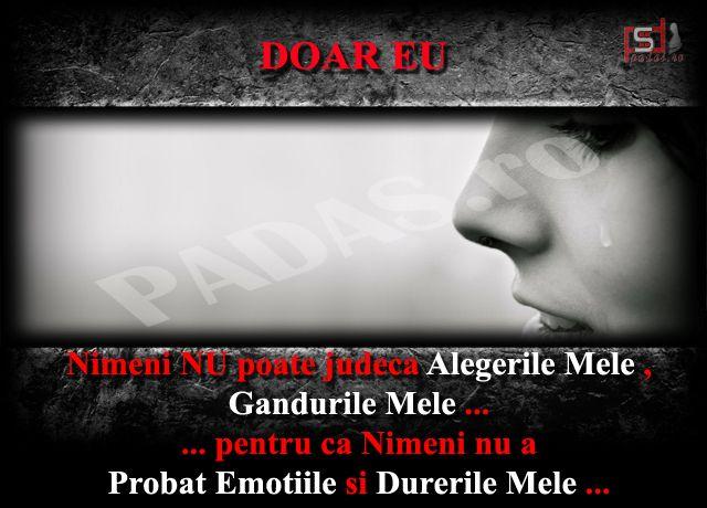 Nimeni NU poate judeca Alegerile Mele , Gandurile Mele ... ... pentru ca Nimeni nu a Probat Emotiile si Durerile Mele ...